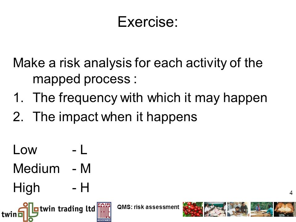 QMS: risk assessment 4 Exercise: Make a risk analysis for each activity of the mapped process : 1.The frequency with which it may happen 2.The impact