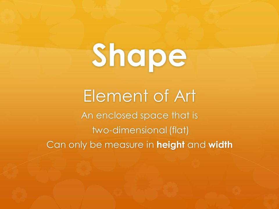 Shape Element of Art An enclosed space that is two-dimensional (flat) two-dimensional (flat) Can only be measure in height and width