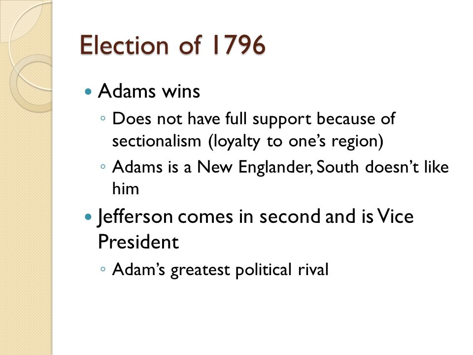 Election of 1796 Adams wins ◦ Does not have full support because of sectionalism (loyalty to one's region) ◦ Adams is a New Englander, South doesn't like him Jefferson comes in second and is Vice President ◦ Adam's greatest political rival