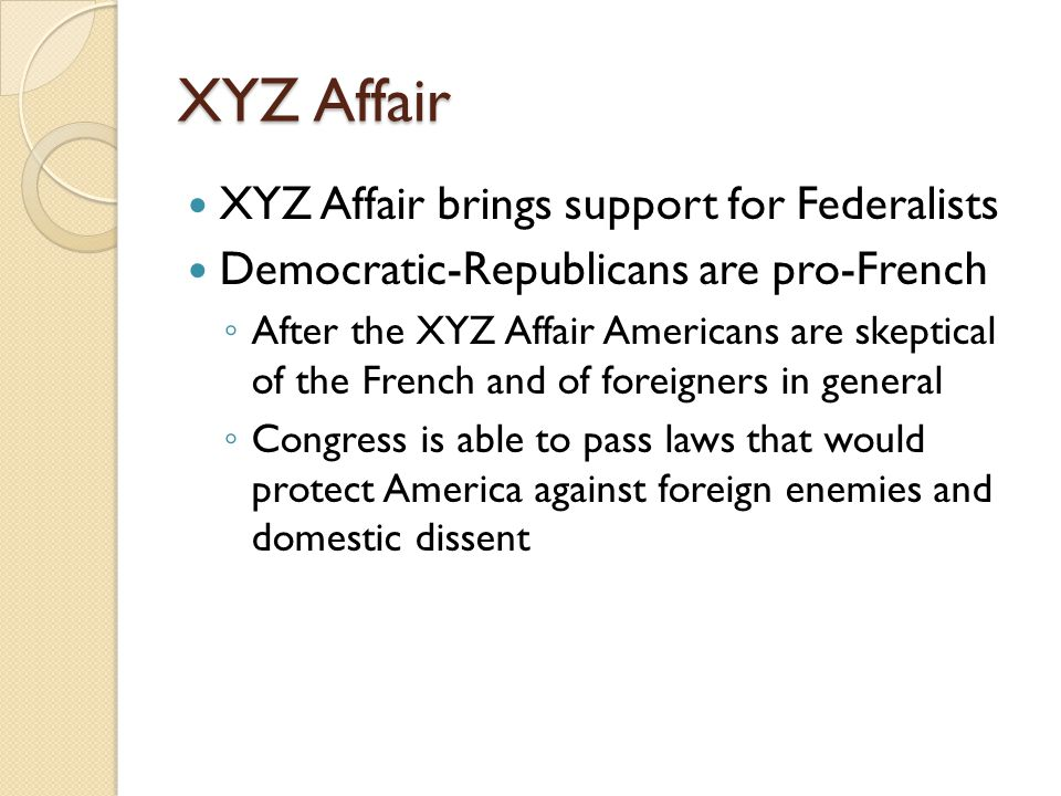 XYZ Affair XYZ Affair brings support for Federalists Democratic-Republicans are pro-French ◦ After the XYZ Affair Americans are skeptical of the French and of foreigners in general ◦ Congress is able to pass laws that would protect America against foreign enemies and domestic dissent
