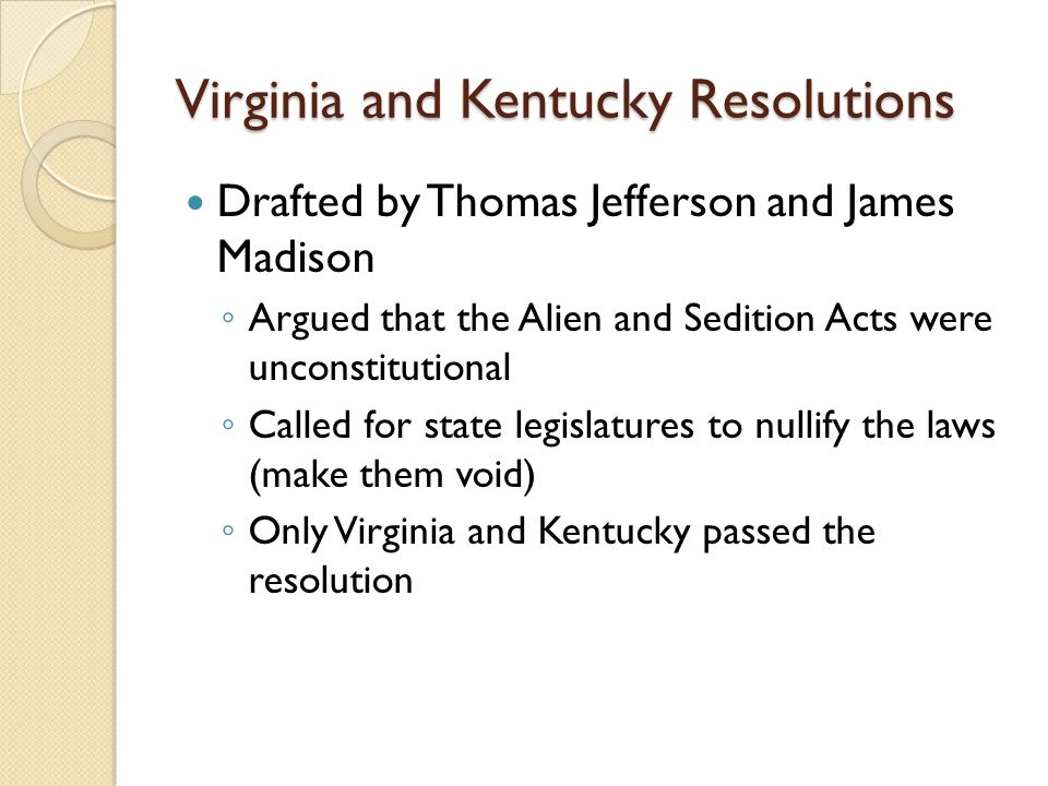 Virginia and Kentucky Resolutions Drafted by Thomas Jefferson and James Madison ◦ Argued that the Alien and Sedition Acts were unconstitutional ◦ Called for state legislatures to nullify the laws (make them void) ◦ Only Virginia and Kentucky passed the resolution
