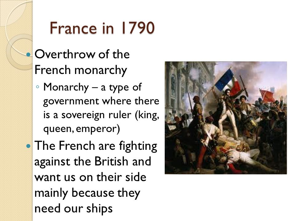 France in 1790 Overthrow of the French monarchy ◦ Monarchy – a type of government where there is a sovereign ruler (king, queen, emperor) The French are fighting against the British and want us on their side mainly because they need our ships