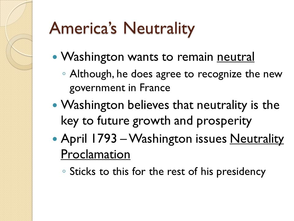 America's Neutrality Washington wants to remain neutral ◦ Although, he does agree to recognize the new government in France Washington believes that neutrality is the key to future growth and prosperity April 1793 – Washington issues Neutrality Proclamation ◦ Sticks to this for the rest of his presidency