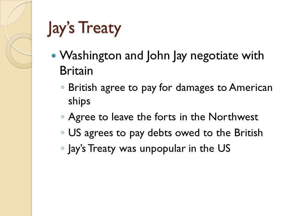 Jay's Treaty Washington and John Jay negotiate with Britain ◦ British agree to pay for damages to American ships ◦ Agree to leave the forts in the Northwest ◦ US agrees to pay debts owed to the British ◦ Jay's Treaty was unpopular in the US