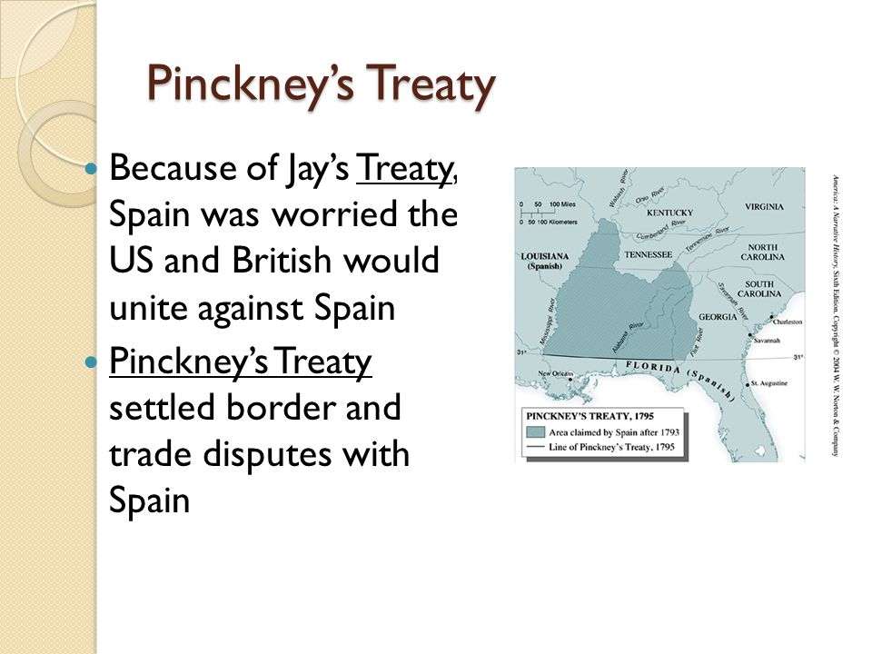 Pinckney's Treaty Because of Jay's Treaty, Spain was worried the US and British would unite against Spain Pinckney's Treaty settled border and trade disputes with Spain