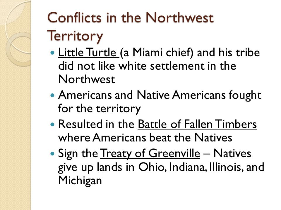 Conflicts in the Northwest Territory Little Turtle (a Miami chief) and his tribe did not like white settlement in the Northwest Americans and Native Americans fought for the territory Resulted in the Battle of Fallen Timbers where Americans beat the Natives Sign the Treaty of Greenville – Natives give up lands in Ohio, Indiana, Illinois, and Michigan