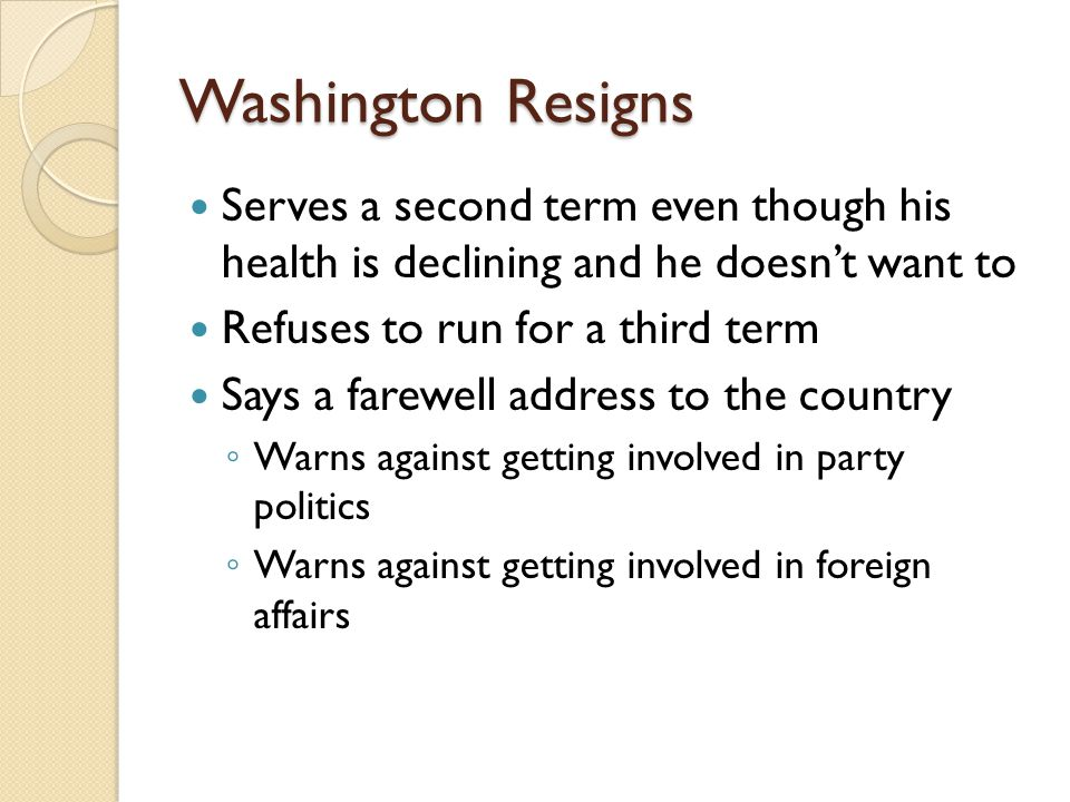 Washington Resigns Serves a second term even though his health is declining and he doesn't want to Refuses to run for a third term Says a farewell address to the country ◦ Warns against getting involved in party politics ◦ Warns against getting involved in foreign affairs