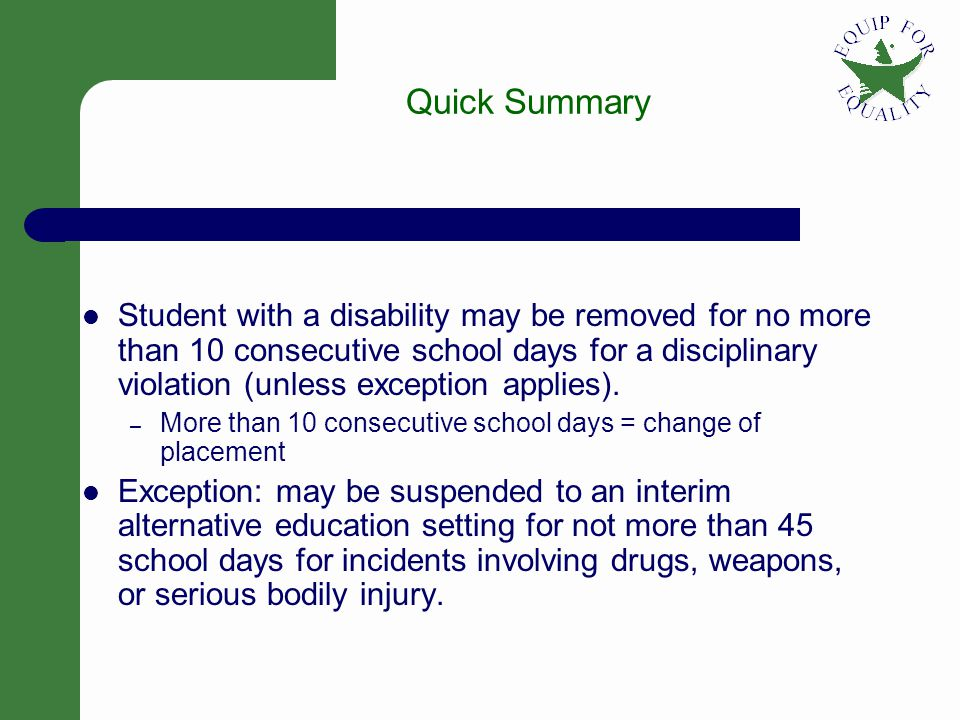 1 Quick Summary Student with a disability may be removed for no more than 10 consecutive school days for a disciplinary violation (unless exception applies).