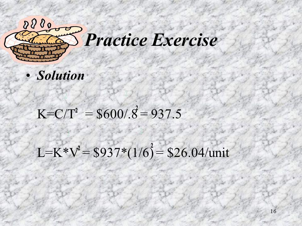 16 Practice Exercise Solution K=C/T = $600/.8 = 937.5 L=K*V = $937*(1/6) = $26.04/unit