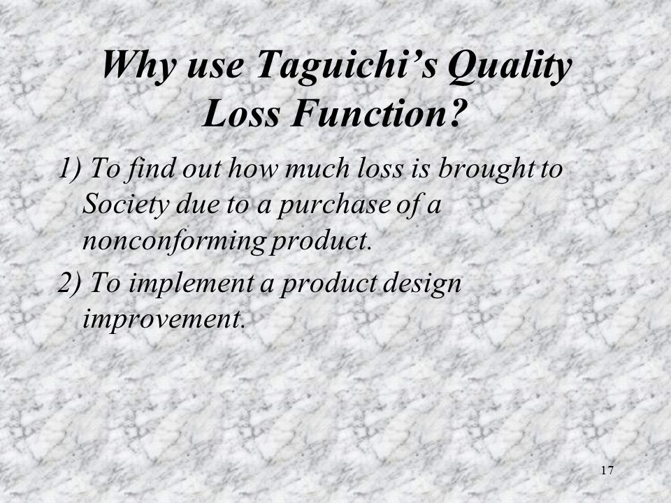 17 Why use Taguichi's Quality Loss Function? 1) To find out how much loss is brought to Society due to a purchase of a nonconforming product. 2) To im