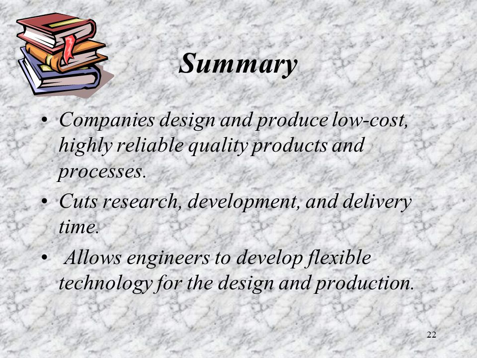 22 Summary Companies design and produce low-cost, highly reliable quality products and processes. Cuts research, development, and delivery time. Allow