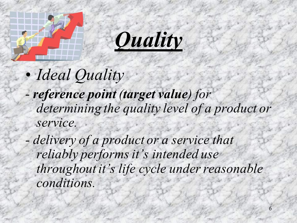 6 Quality Ideal Quality - reference point (target value) for determining the quality level of a product or service. - delivery of a product or a servi