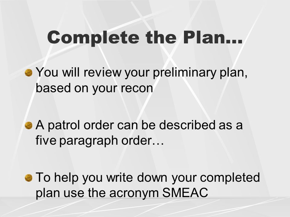 Complete the Plan… You will review your preliminary plan, based on your recon A patrol order can be described as a five paragraph order… To help you write down your completed plan use the acronym SMEAC