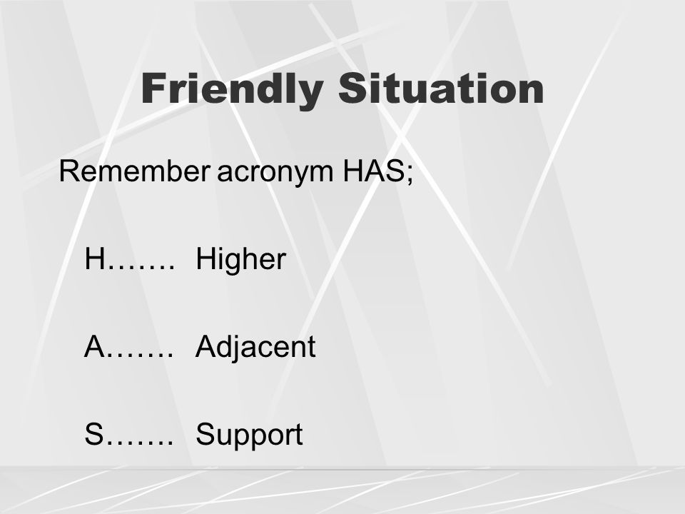 Friendly Situation Remember acronym HAS; H…….Higher A…….Adjacent S…….Support