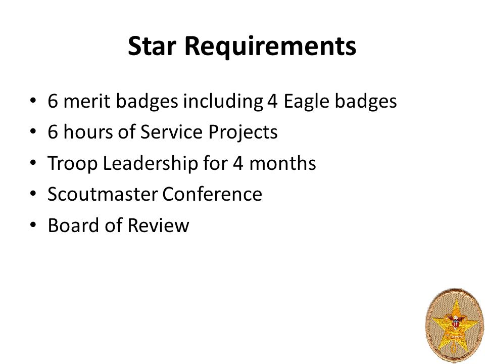 Star Requirements 6 merit badges including 4 Eagle badges 6 hours of Service Projects Troop Leadership for 4 months Scoutmaster Conference Board of Review