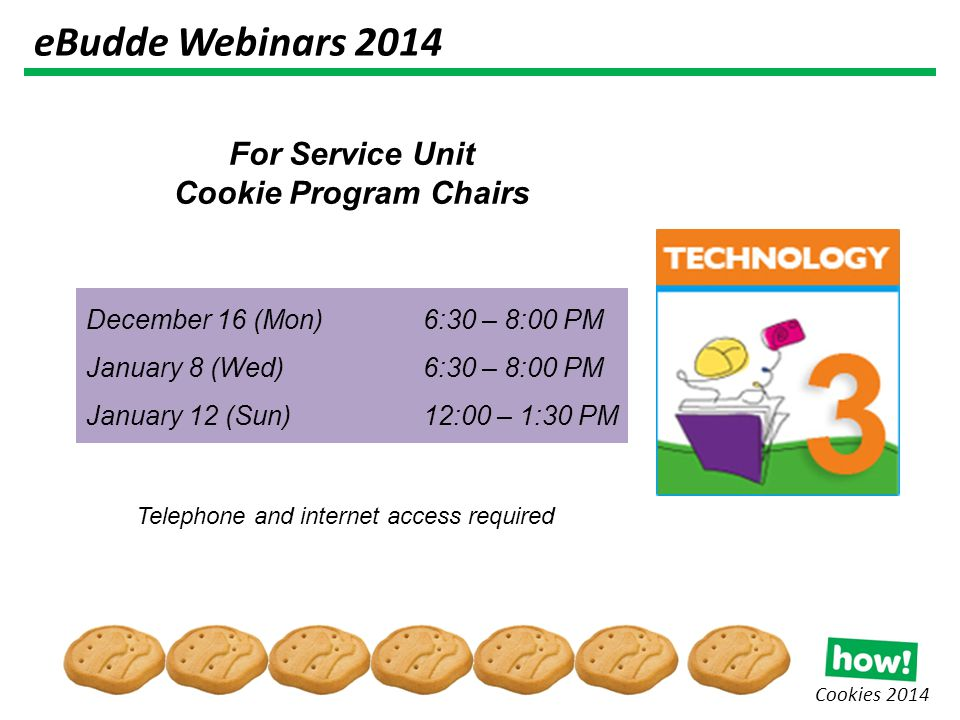 Cookies 2014 For Service Unit Cookie Program Chairs Telephone and internet access required December 16 (Mon) 6:30 – 8:00 PM January 8 (Wed)6:30 – 8:00 PM January 12 (Sun)12:00 – 1:30 PM eBudde Webinars 2014