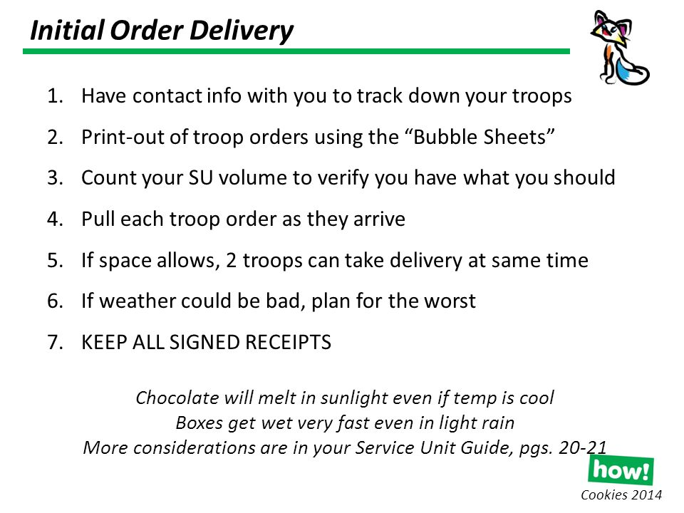 Initial Order Delivery Cookies 2014 1.Have contact info with you to track down your troops 2.Print-out of troop orders using the Bubble Sheets 3.Count your SU volume to verify you have what you should 4.Pull each troop order as they arrive 5.If space allows, 2 troops can take delivery at same time 6.If weather could be bad, plan for the worst 7.KEEP ALL SIGNED RECEIPTS Chocolate will melt in sunlight even if temp is cool Boxes get wet very fast even in light rain More considerations are in your Service Unit Guide, pgs.