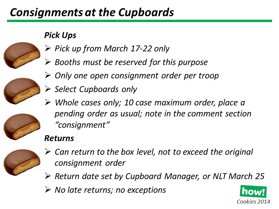 Cookies 2014 Consignments at the Cupboards Pick Ups  Pick up from March 17-22 only  Booths must be reserved for this purpose  Only one open consignment order per troop  Select Cupboards only  Whole cases only; 10 case maximum order, place a pending order as usual; note in the comment section consignment Returns  Can return to the box level, not to exceed the original consignment order  Return date set by Cupboard Manager, or NLT March 25  No late returns; no exceptions