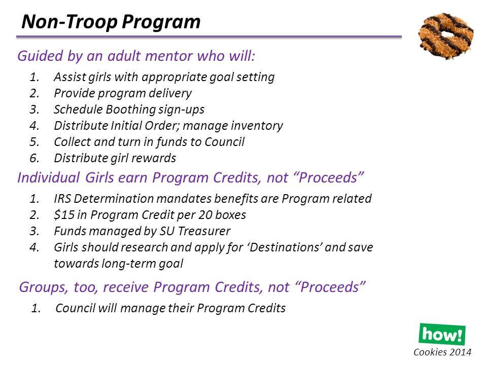 Non-Troop Program Cookies 2014 Guided by an adult mentor who will: 1.Assist girls with appropriate goal setting 2.Provide program delivery 3.Schedule Boothing sign-ups 4.Distribute Initial Order; manage inventory 5.Collect and turn in funds to Council 6.Distribute girl rewards Individual Girls earn Program Credits, not Proceeds 1.IRS Determination mandates benefits are Program related 2.$15 in Program Credit per 20 boxes 3.Funds managed by SU Treasurer 4.Girls should research and apply for 'Destinations' and save towards long-term goal Groups, too, receive Program Credits, not Proceeds 1.Council will manage their Program Credits