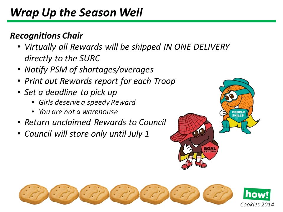 Cookies 2014 Wrap Up the Season Well Recognitions Chair Virtually all Rewards will be shipped IN ONE DELIVERY directly to the SURC Notify PSM of shortages/overages Print out Rewards report for each Troop Set a deadline to pick up Girls deserve a speedy Reward You are not a warehouse Return unclaimed Rewards to Council Council will store only until July 1