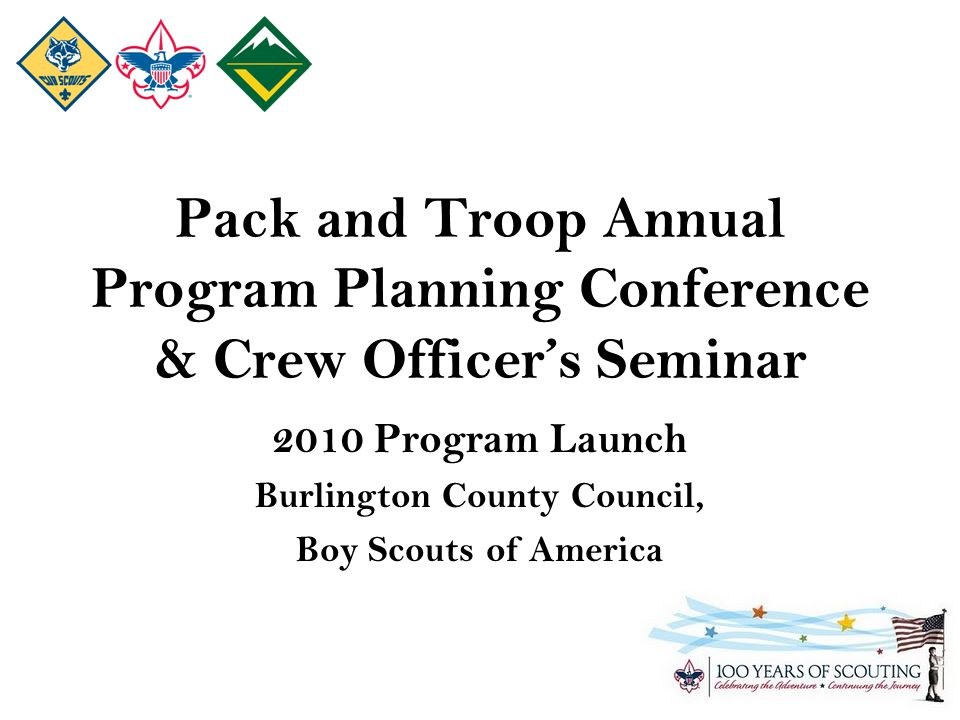 Pack and Troop Annual Program Planning Conference & Crew Officer's Seminar 2010 Program Launch Burlington County Council, Boy Scouts of America