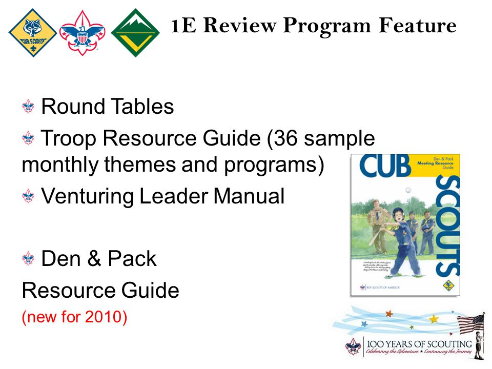 1E Review Program Feature Round Tables Troop Resource Guide (36 sample monthly themes and programs) Venturing Leader Manual Den & Pack Resource Guide (new for 2010)
