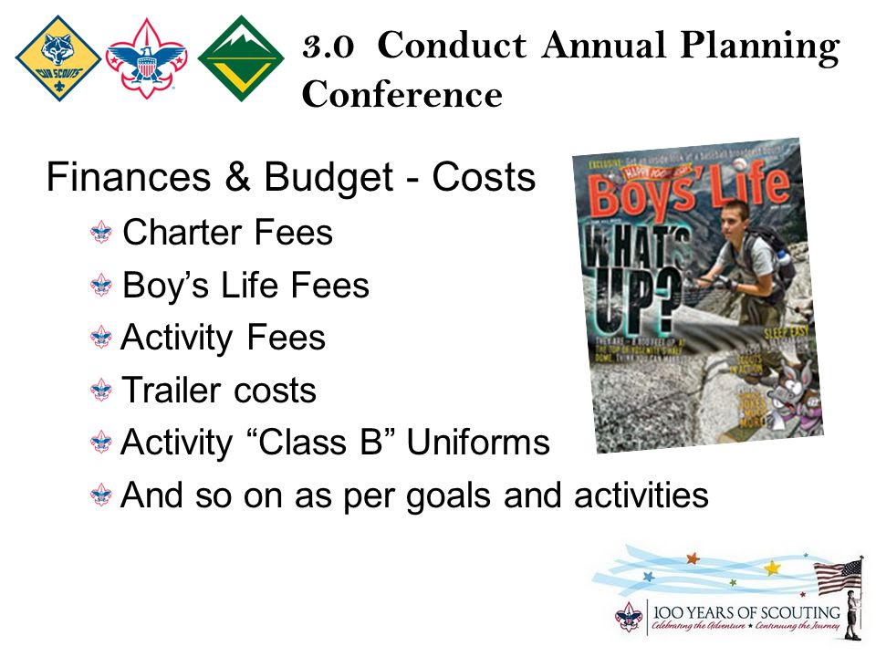 3.0 Conduct Annual Planning Conference Finances & Budget - Costs Charter Fees Boy's Life Fees Activity Fees Trailer costs Activity Class B Uniforms And so on as per goals and activities