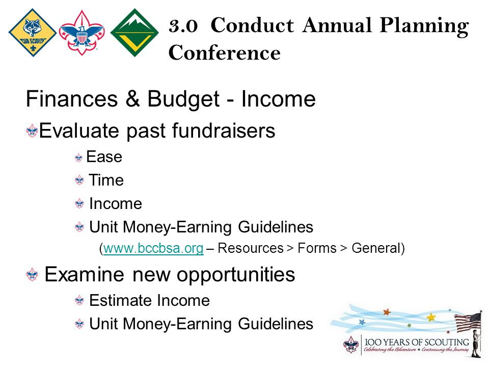3.0 Conduct Annual Planning Conference Finances & Budget - Income Evaluate past fundraisers Ease Time Income Unit Money-Earning Guidelines (  – Resources > Forms > General)  Examine new opportunities Estimate Income Unit Money-Earning Guidelines