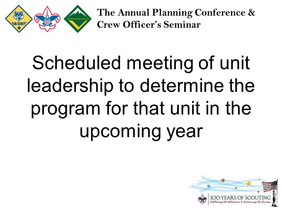 The Annual Planning Conference & Crew Officer's Seminar Scheduled meeting of unit leadership to determine the program for that unit in the upcoming year