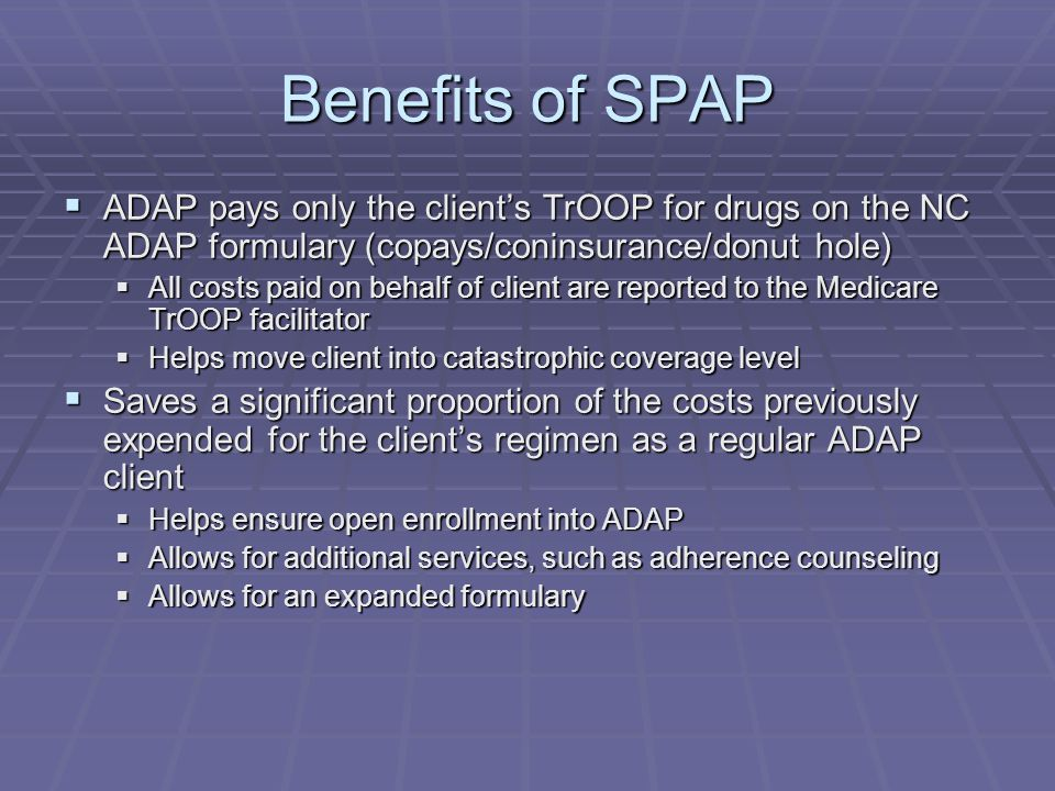 Benefits of SPAP  ADAP pays only the client's TrOOP for drugs on the NC ADAP formulary (copays/coninsurance/donut hole)  All costs paid on behalf of client are reported to the Medicare TrOOP facilitator  Helps move client into catastrophic coverage level  Saves a significant proportion of the costs previously expended for the client's regimen as a regular ADAP client  Helps ensure open enrollment into ADAP  Allows for additional services, such as adherence counseling  Allows for an expanded formulary