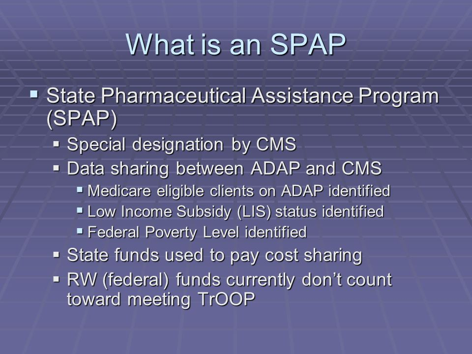 What is an SPAP  State Pharmaceutical Assistance Program (SPAP)  Special designation by CMS  Data sharing between ADAP and CMS  Medicare eligible clients on ADAP identified  Low Income Subsidy (LIS) status identified  Federal Poverty Level identified  State funds used to pay cost sharing  RW (federal) funds currently don't count toward meeting TrOOP