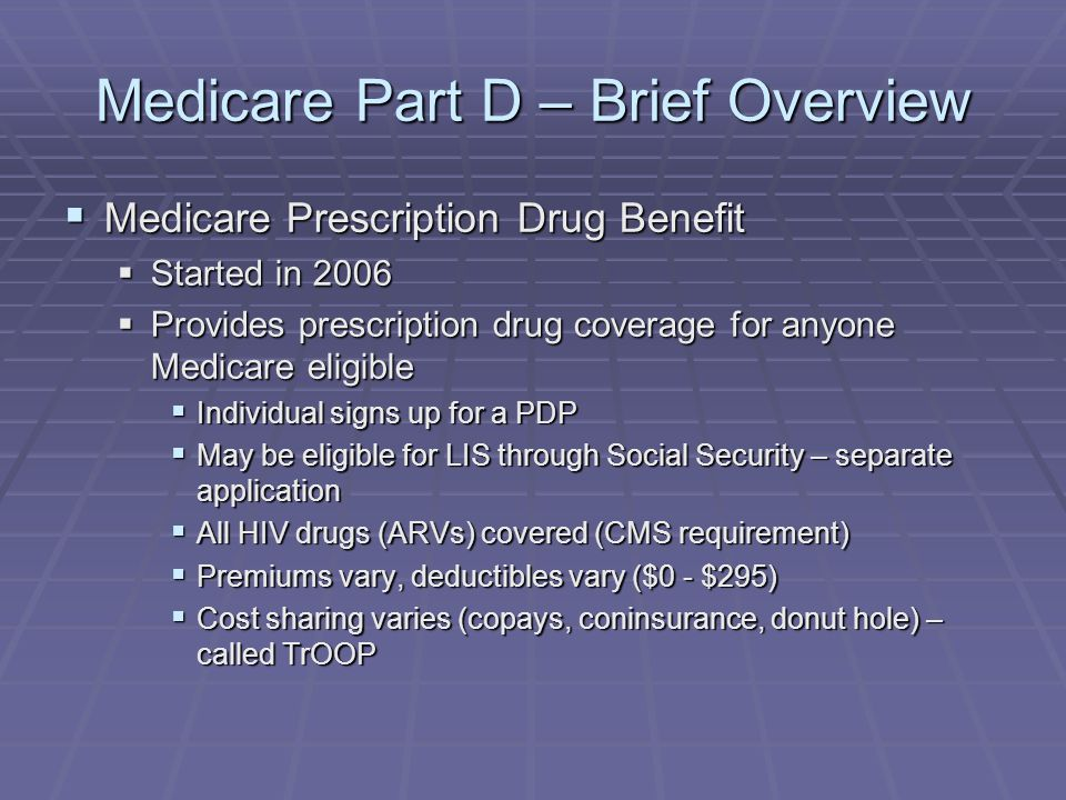 Medicare Part D – Brief Overview  Medicare Prescription Drug Benefit  Started in 2006  Provides prescription drug coverage for anyone Medicare eligible  Individual signs up for a PDP  May be eligible for LIS through Social Security – separate application  All HIV drugs (ARVs) covered (CMS requirement)  Premiums vary, deductibles vary ($0 - $295)  Cost sharing varies (copays, coninsurance, donut hole) – called TrOOP