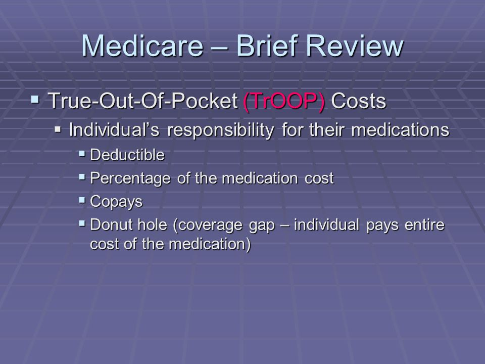 Medicare – Brief Review  True-Out-Of-Pocket (TrOOP) Costs  Individual's responsibility for their medications  Deductible  Percentage of the medication cost  Copays  Donut hole (coverage gap – individual pays entire cost of the medication)