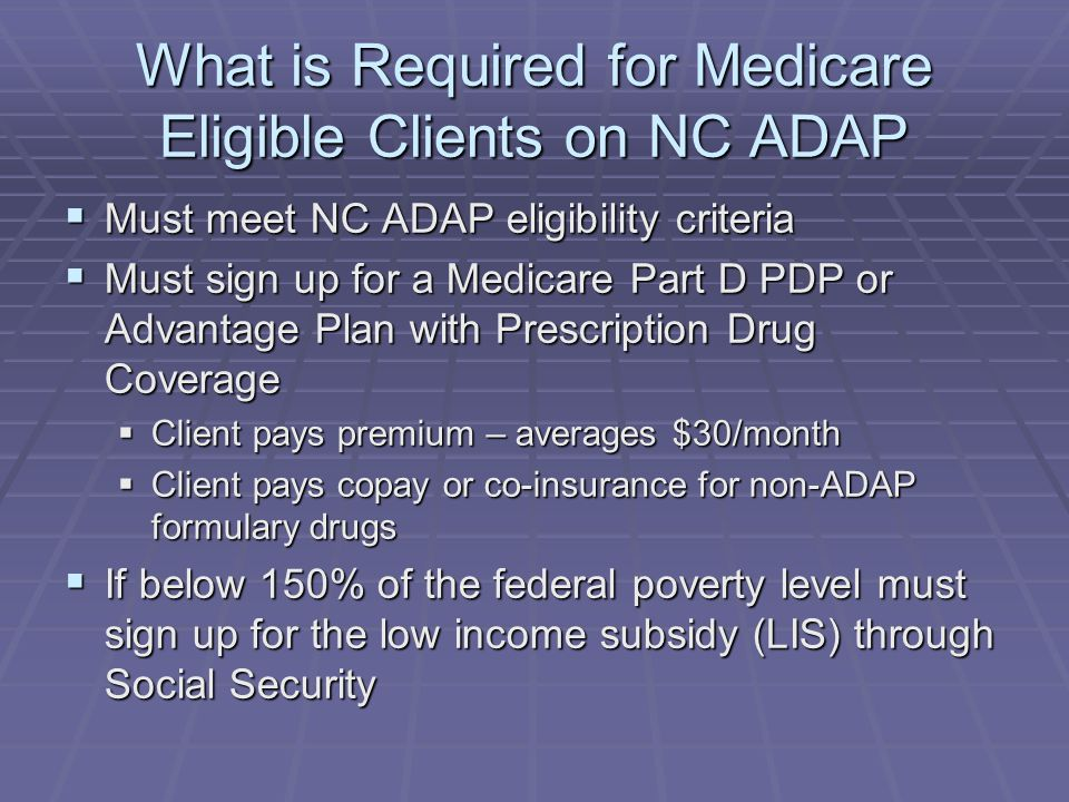 What is Required for Medicare Eligible Clients on NC ADAP  Must meet NC ADAP eligibility criteria  Must sign up for a Medicare Part D PDP or Advantage Plan with Prescription Drug Coverage  Client pays premium – averages $30/month  Client pays copay or co-insurance for non-ADAP formulary drugs  If below 150% of the federal poverty level must sign up for the low income subsidy (LIS) through Social Security