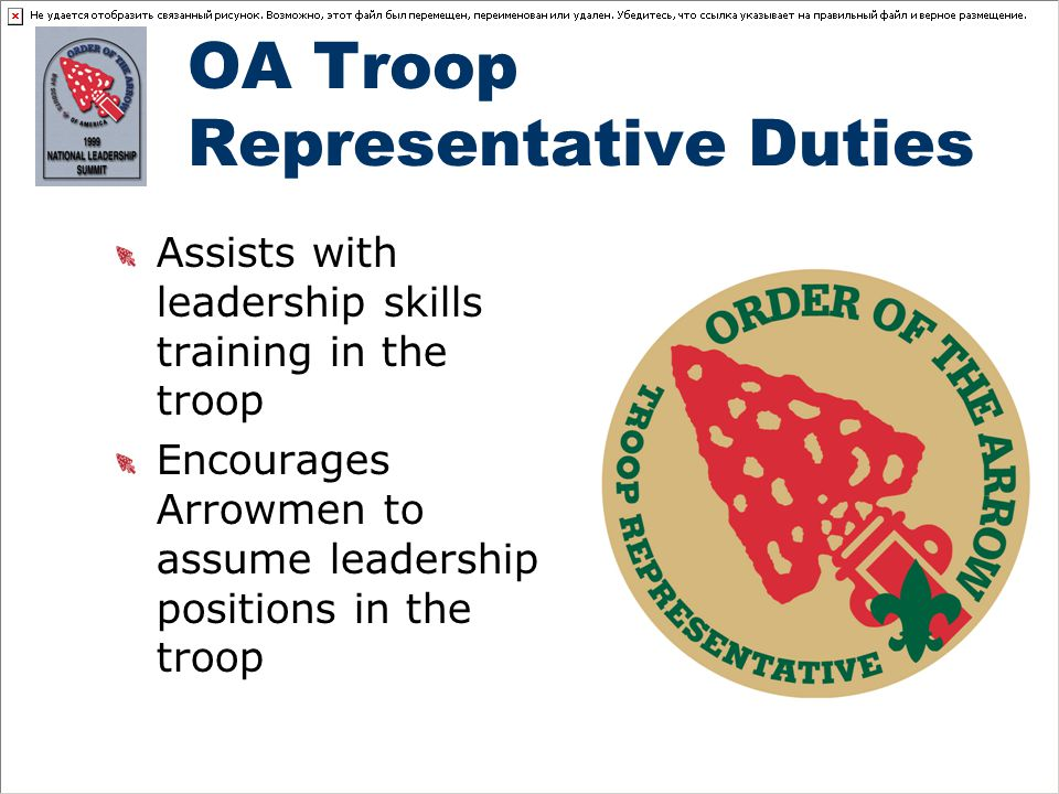 OA Troop Representative Duties Assists with leadership skills training in the troop Encourages Arrowmen to assume leadership positions in the troop