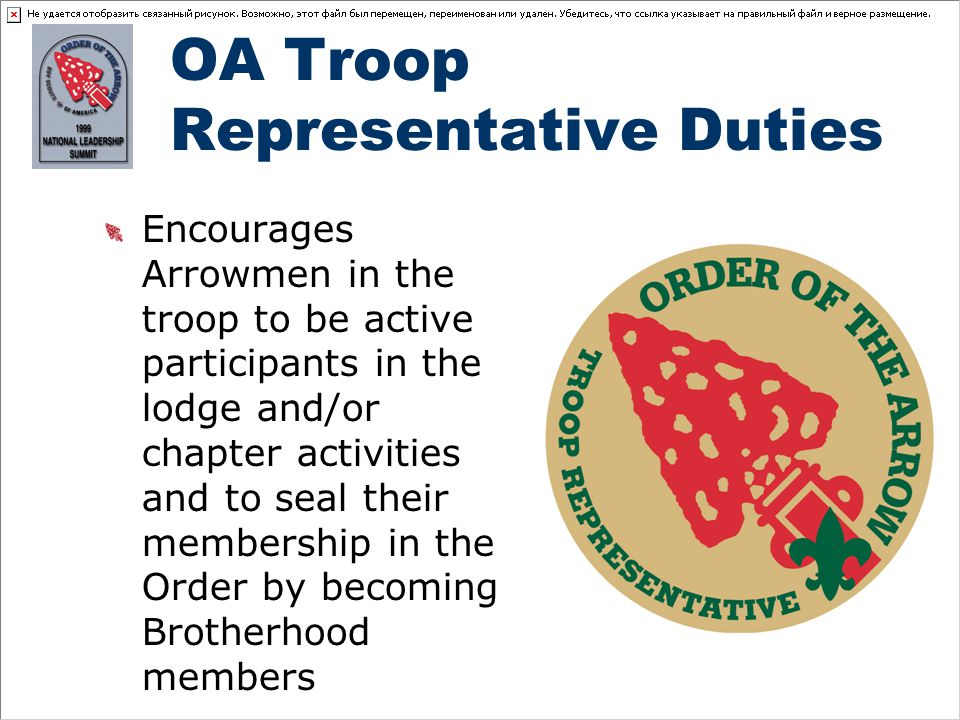 OA Troop Representative Duties Encourages Arrowmen in the troop to be active participants in the lodge and/or chapter activities and to seal their membership in the Order by becoming Brotherhood members