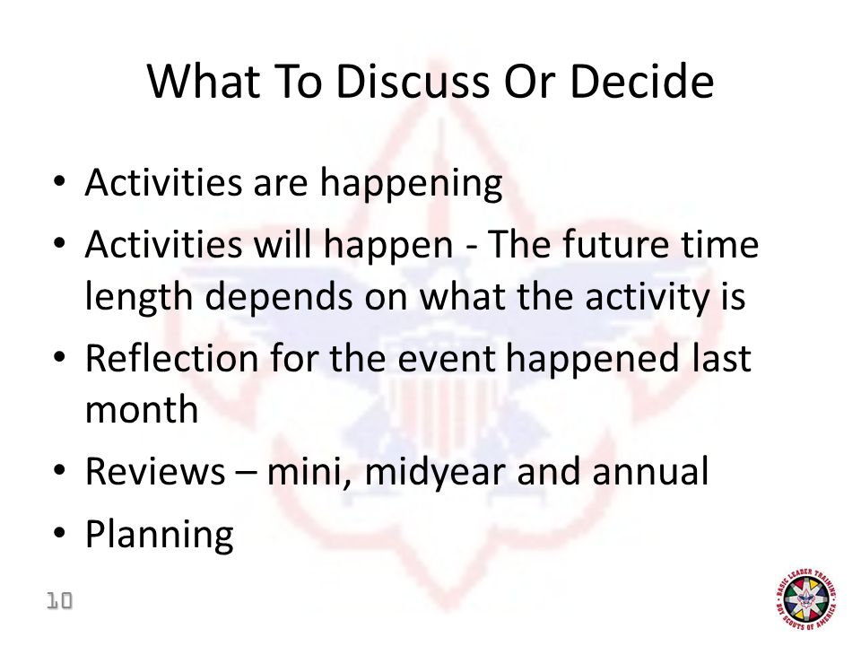 What To Discuss Or Decide Activities are happening Activities will happen - The future time length depends on what the activity is Reflection for the event happened last month Reviews – mini, midyear and annual Planning 10