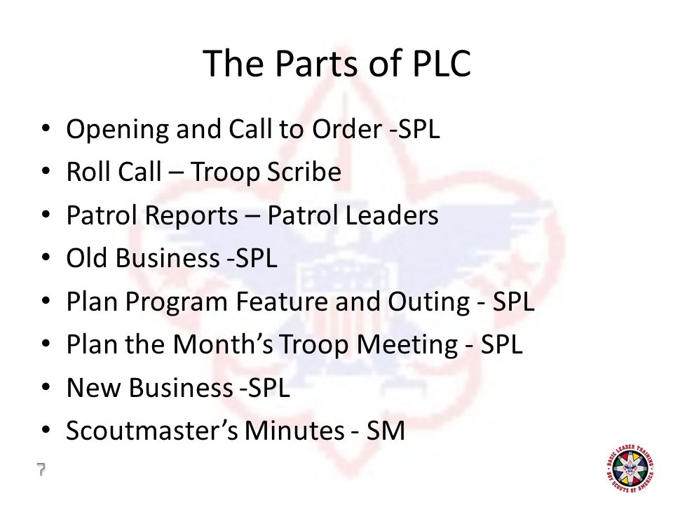 The Parts of PLC Opening and Call to Order -SPL Roll Call – Troop Scribe Patrol Reports – Patrol Leaders Old Business -SPL Plan Program Feature and Outing - SPL Plan the Month's Troop Meeting - SPL New Business -SPL Scoutmaster's Minutes - SM 7