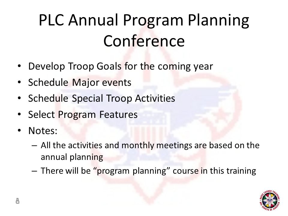 PLC Annual Program Planning Conference Develop Troop Goals for the coming year Schedule Major events Schedule Special Troop Activities Select Program Features Notes: – All the activities and monthly meetings are based on the annual planning – There will be program planning course in this training 8