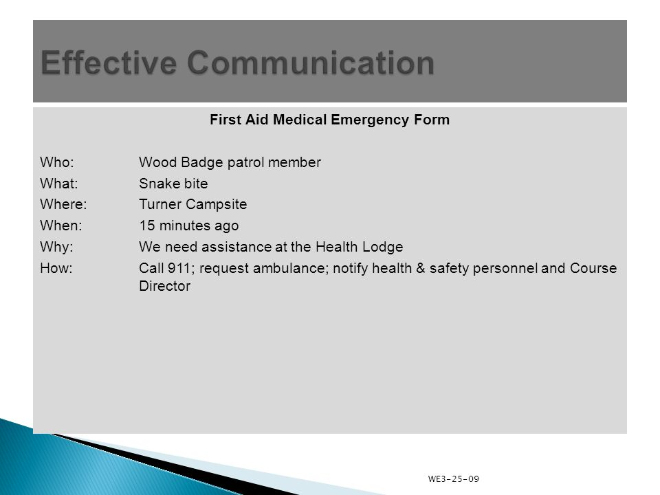 First Aid Medical Emergency Form Who:Wood Badge patrol member What:Snake bite Where:Turner Campsite When:15 minutes ago Why: We need assistance at the Health Lodge How:Call 911; request ambulance; notify health & safety personnel and Course Director WE3-25-09