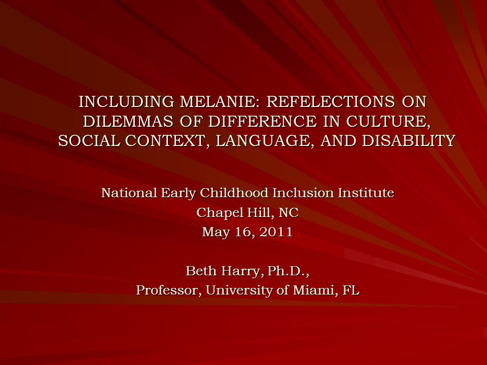 INCLUDING MELANIE: REFELECTIONS ON DILEMMAS OF DIFFERENCE IN CULTURE, SOCIAL CONTEXT, LANGUAGE, AND DISABILITY INCLUDING MELANIE: REFELECTIONS ON DILEMMAS OF DIFFERENCE IN CULTURE, SOCIAL CONTEXT, LANGUAGE, AND DISABILITY National Early Childhood Inclusion Institute Chapel Hill, NC May 16, 2011 Beth Harry, Ph.D., Professor, University of Miami, FL