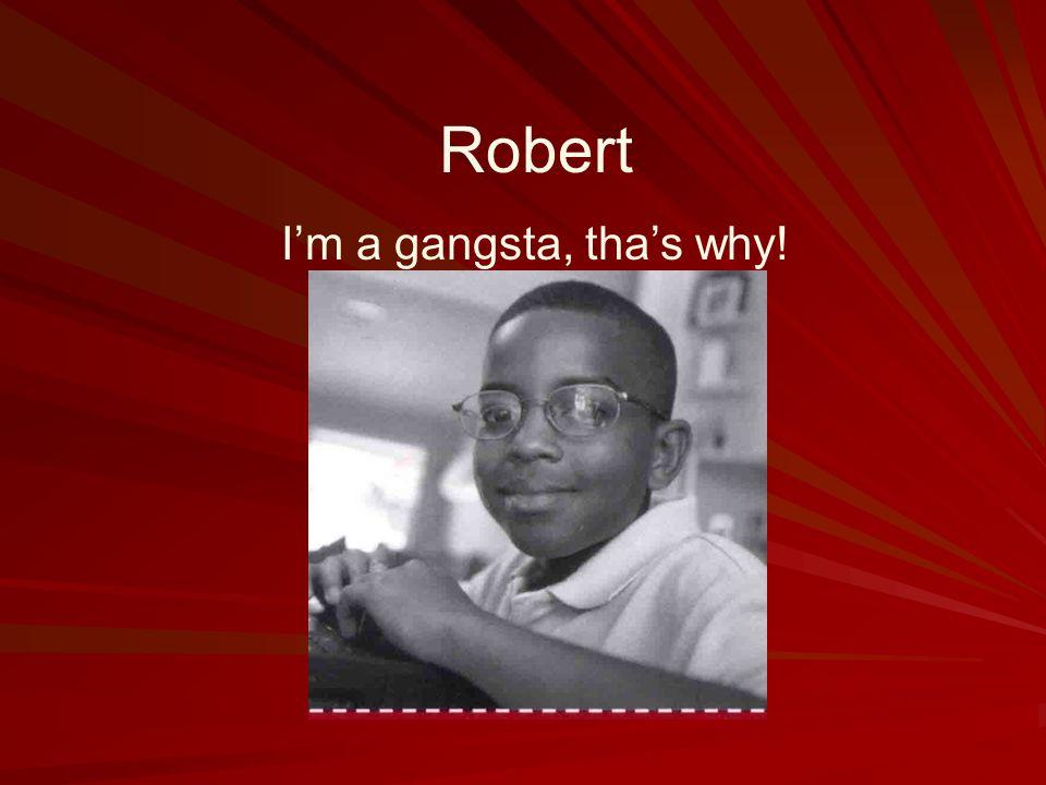 Robert I'm a gangsta, tha's why!