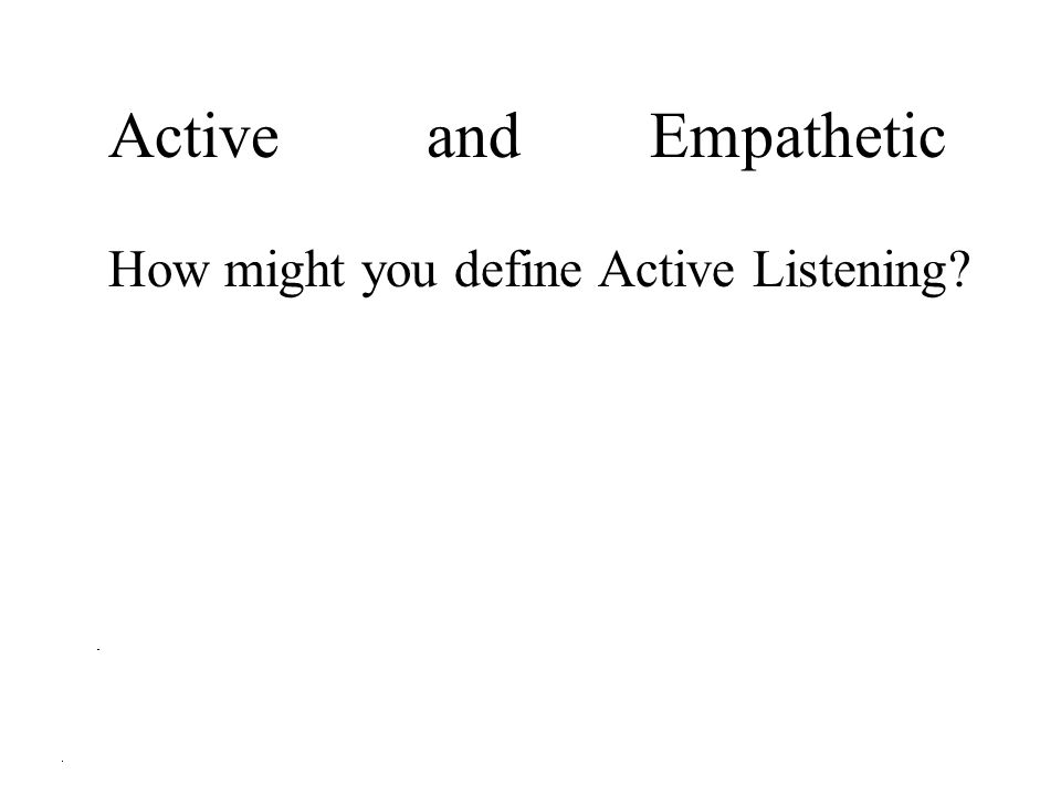 Active and Empathetic How might you define Active Listening?