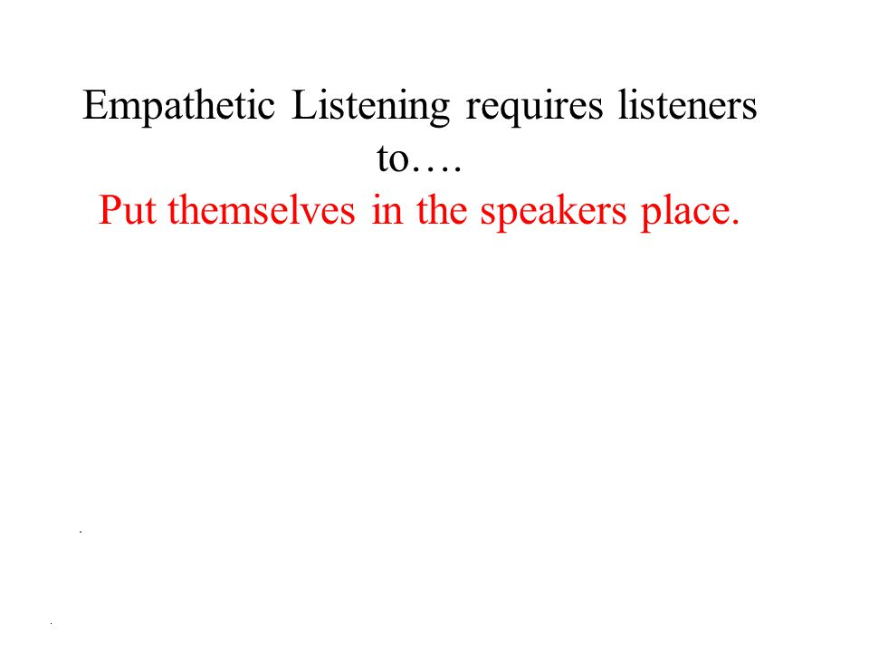 Empathetic Listening requires listeners to…. Put themselves in the speakers place.