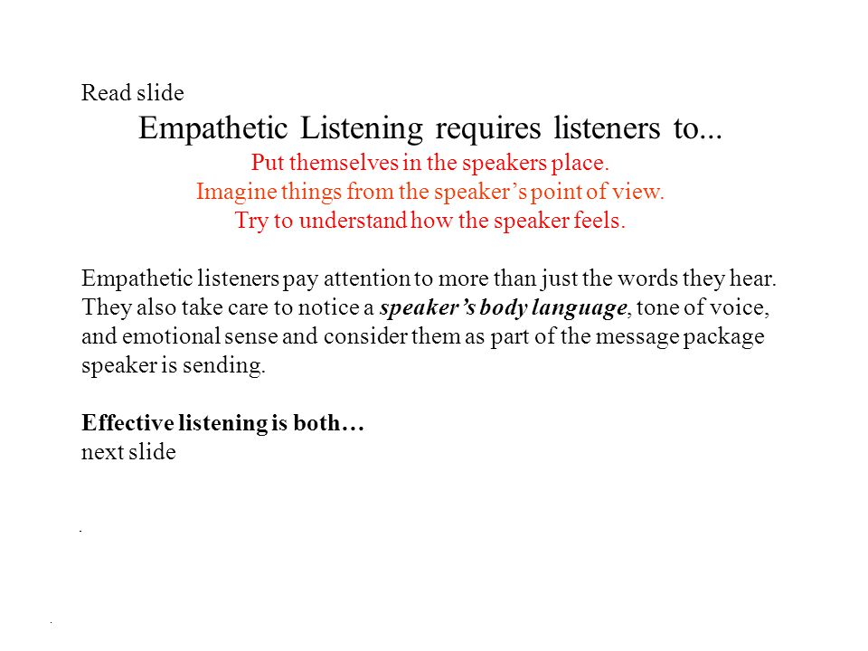 Read slide Empathetic Listening requires listeners to... Put themselves in the speakers place. Imagine things from the speaker's point of view. Try to