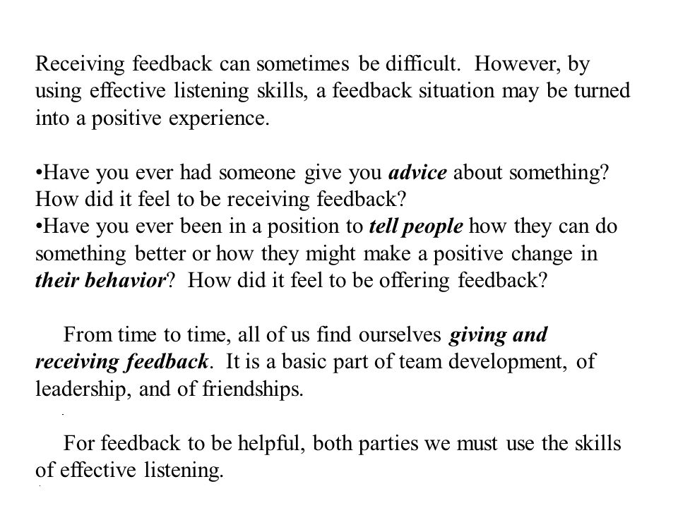 Receiving feedback can sometimes be difficult. However, by using effective listening skills, a feedback situation may be turned into a positive experi