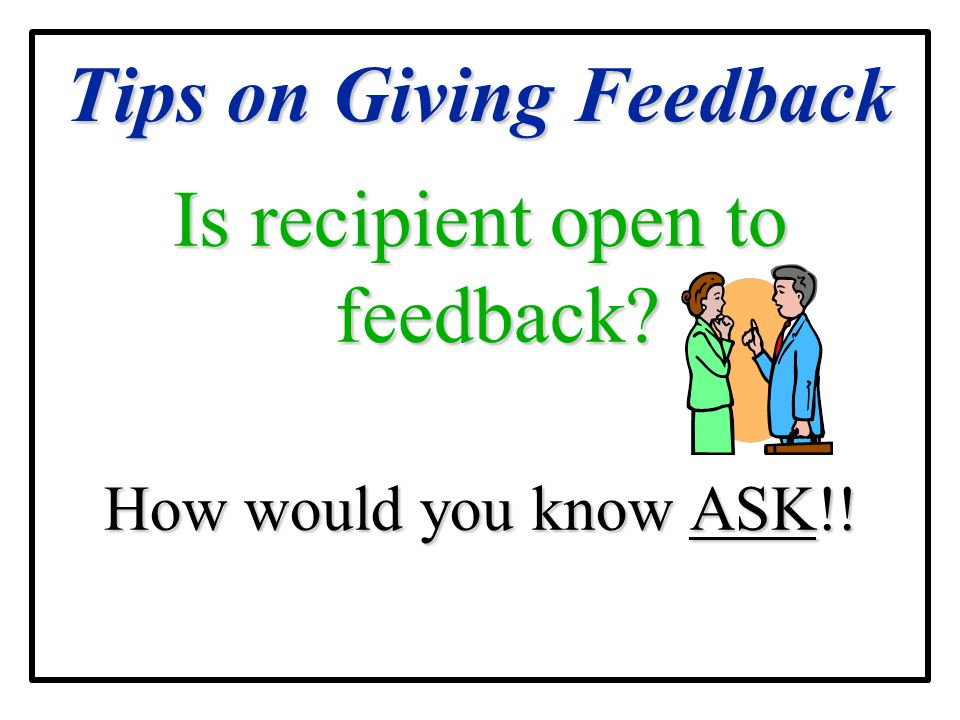 Tips on Giving Feedback Is recipient open to feedback? How would you know ASK!!