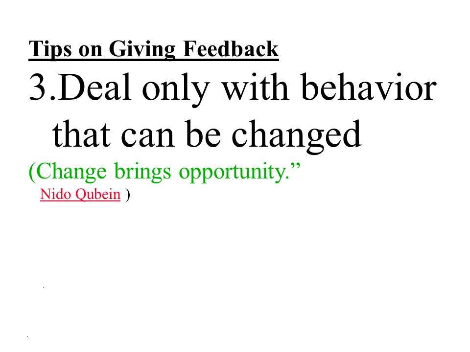 """Tips on Giving Feedback 3.Deal only with behavior that can be changed (Change brings opportunity."""" Nido Qubein ) Nido Qubein"""