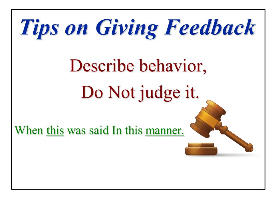 Tips on Giving Feedback Describe behavior, Do Not judge it. Do Not judge it. When this was said In this manner.