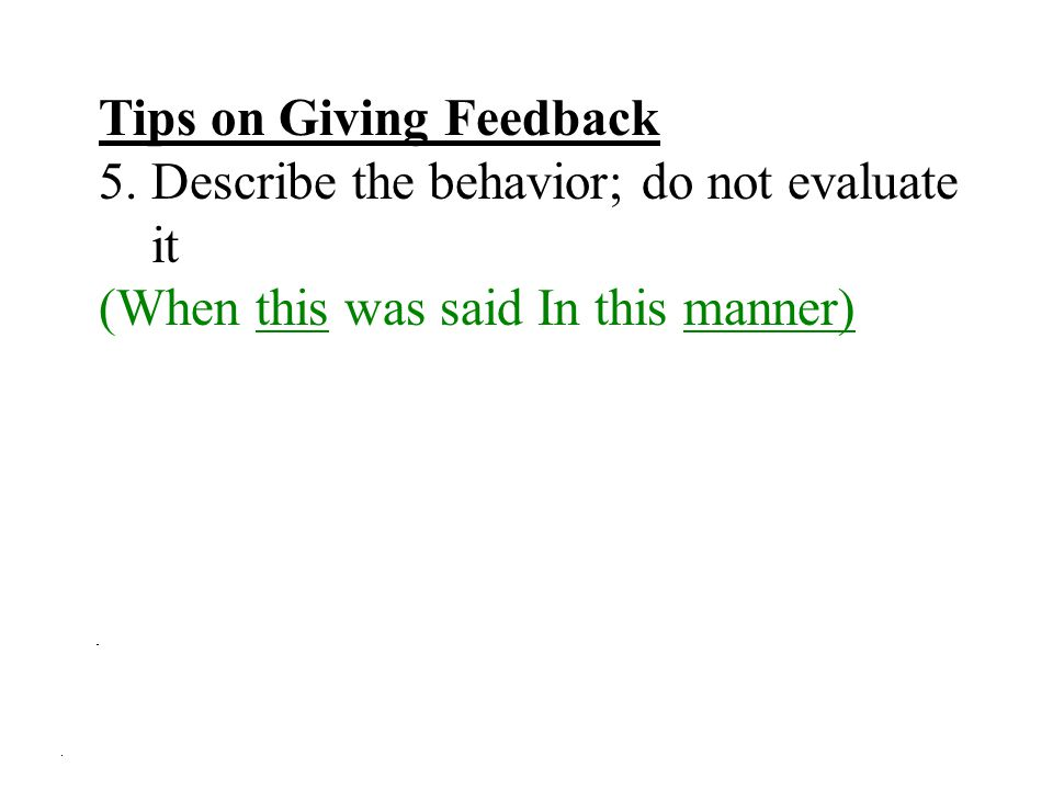 Tips on Giving Feedback 5.Describe the behavior; do not evaluate it (When this was said In this manner)